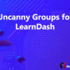 Uncanny Groups for LearnDash
